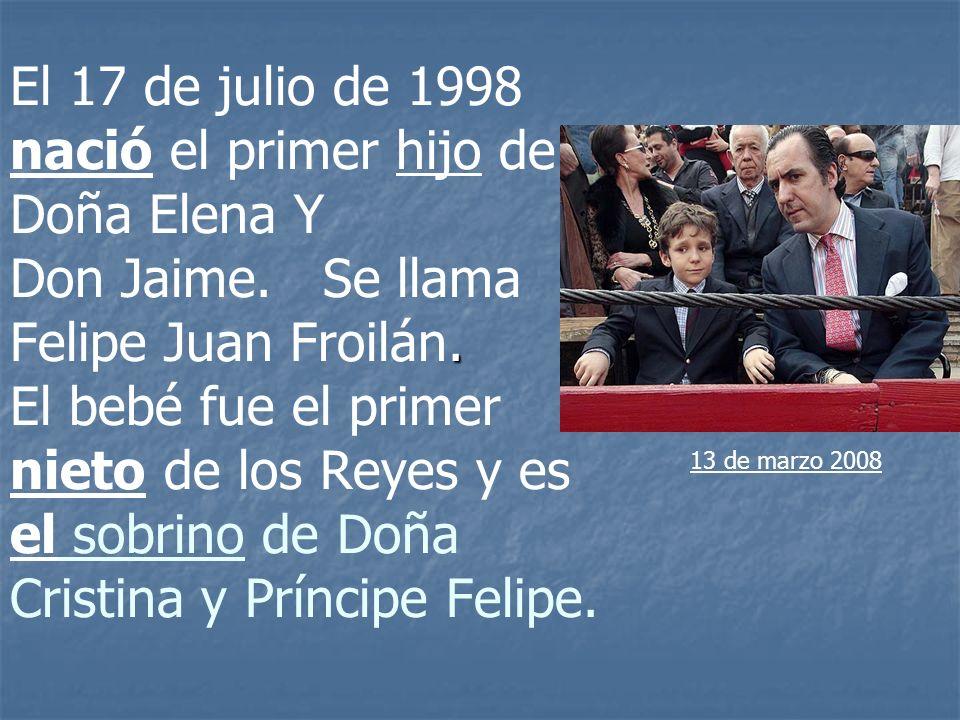 . El 17 de julio de 1998 nació el primer hijo de Doña Elena Y Don Jaime. Se llama Felipe Juan Froilán. El bebé fue el primer nieto de los Reyes y es e