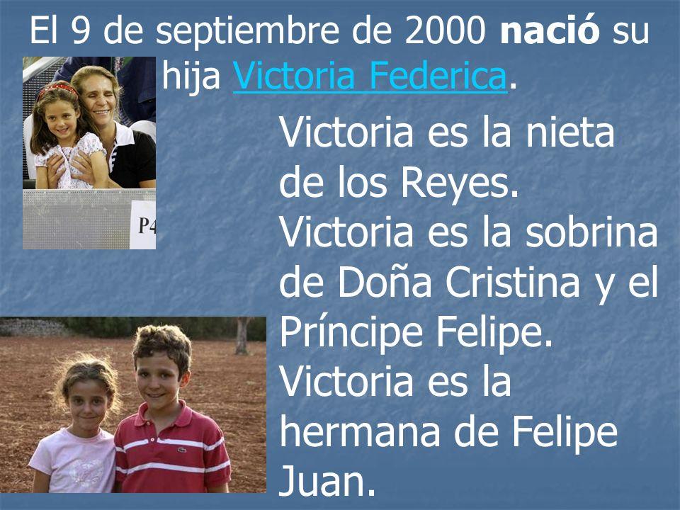 El 9 de septiembre de 2000 nació su hija Victoria Federica.Victoria Federica Victoria es la nieta de los Reyes. Victoria es la sobrina de Doña Cristin
