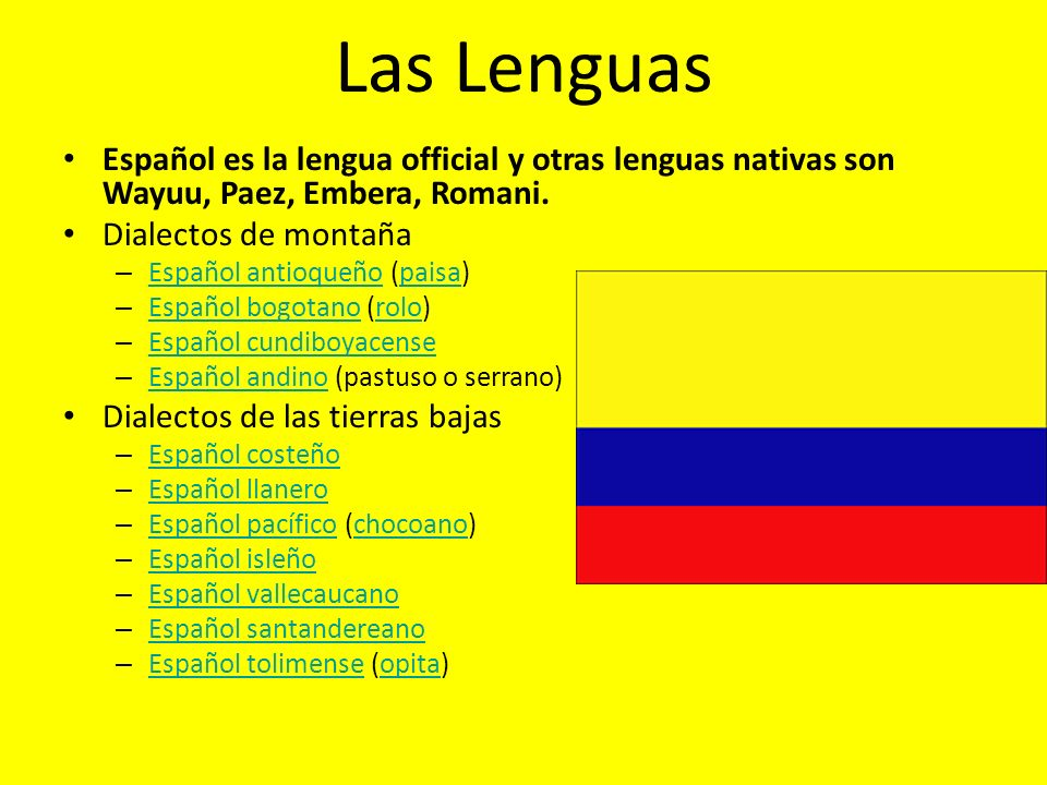 Las Lenguas Español es la lengua official y otras lenguas nativas son Wayuu, Paez, Embera, Romani. Dialectos de montaña – Español antioqueño (paisa) E