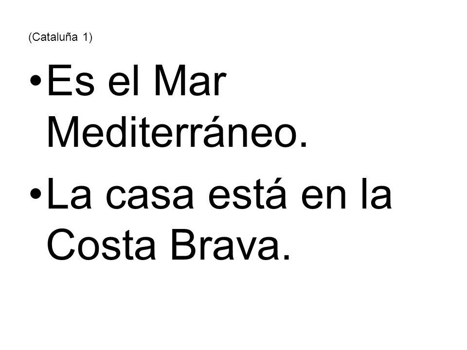 (Cataluña 1) Es el Mar Mediterráneo. La casa está en la Costa Brava.