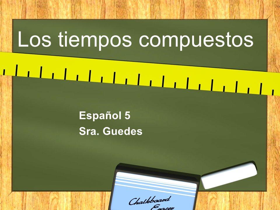 Los tiempos compuestos Español 5 Sra. Guedes