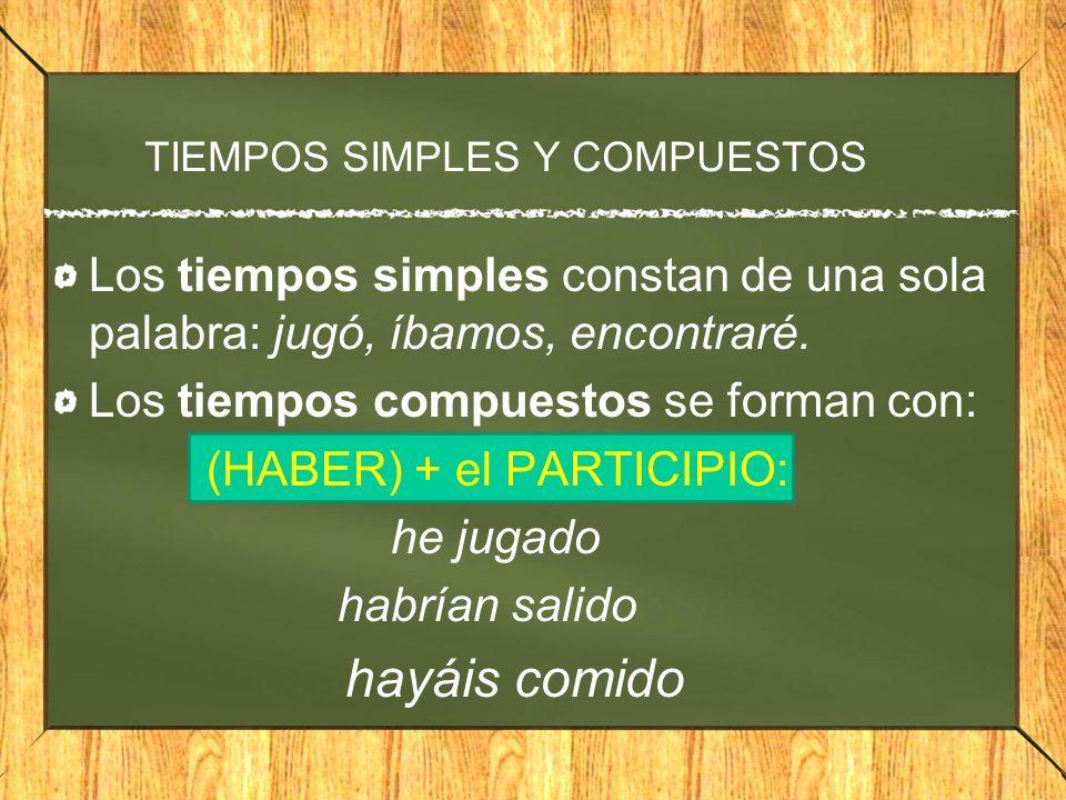 TIEMPOS SIMPLES Y COMPUESTOS Los tiempos simples constan de una sola palabra: jugó, íbamos, encontraré. Los tiempos compuestos se forman con: (HABER)