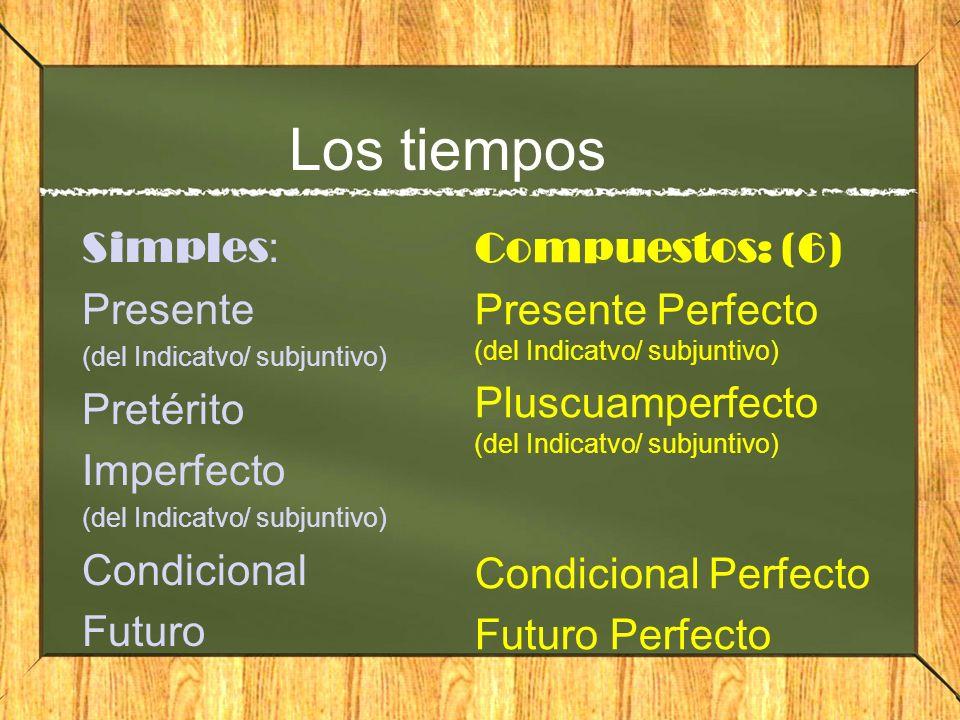 Los tiempos Simples : Presente (del Indicatvo/ subjuntivo) Pretérito Imperfecto (del Indicatvo/ subjuntivo) Condicional Futuro Compuestos: (6) Present