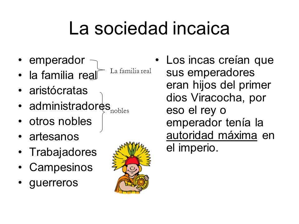 La sociedad incaica emperador la familia real aristócratas administradores otros nobles artesanos Trabajadores Campesinos guerreros Los incas creían q