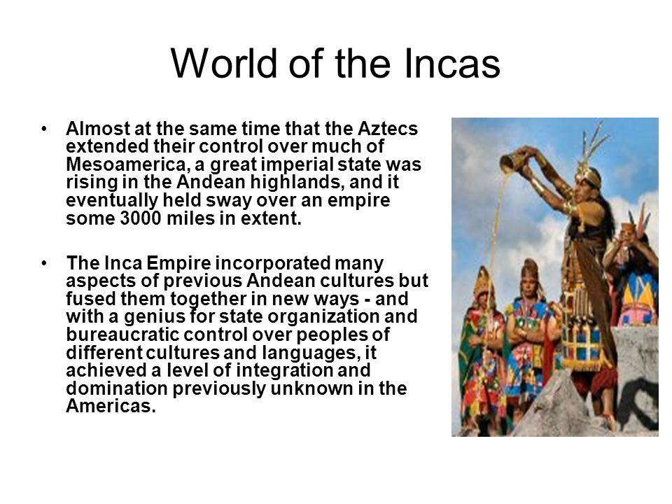World of the Incas Almost at the same time that the Aztecs extended their control over much of Mesoamerica, a great imperial state was rising in the A