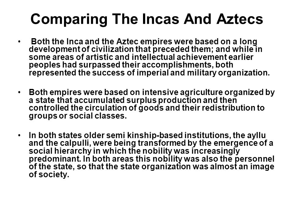 Comparing The Incas And Aztecs Both the Inca and the Aztec empires were based on a long development of civilization that preceded them; and while in s