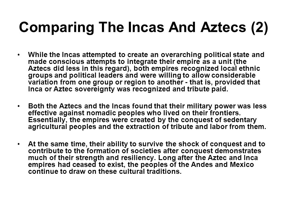 Comparing The Incas And Aztecs (2) While the Incas attempted to create an overarching political state and made conscious attempts to integrate their e
