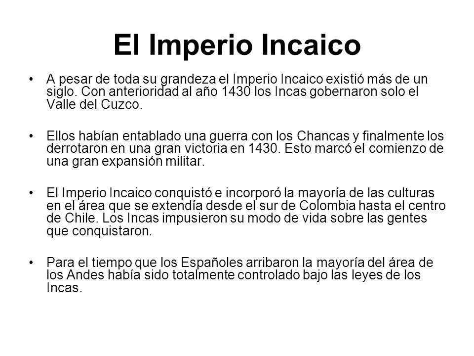 El Imperio Incaico A pesar de toda su grandeza el Imperio Incaico existió más de un siglo. Con anterioridad al año 1430 los Incas gobernaron solo el V