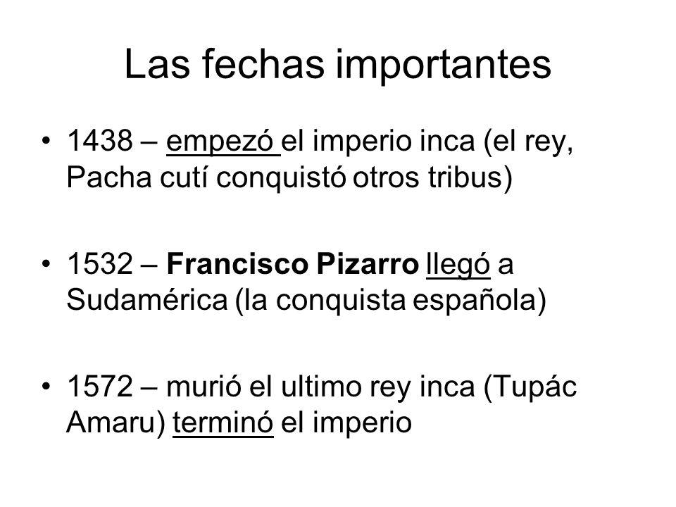 Las fechas importantes 1438 – empezó el imperio inca (el rey, Pacha cutí conquistó otros tribus) 1532 – Francisco Pizarro llegó a Sudamérica (la conqu
