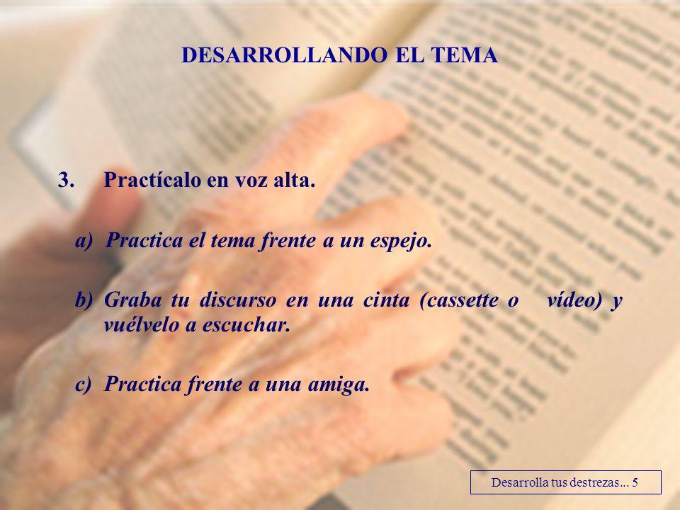3.Practícalo en voz alta. a) Practica el tema frente a un espejo. b) Graba tu discurso en una cinta (cassette o vídeo) y vuélvelo a escuchar. c) Pract
