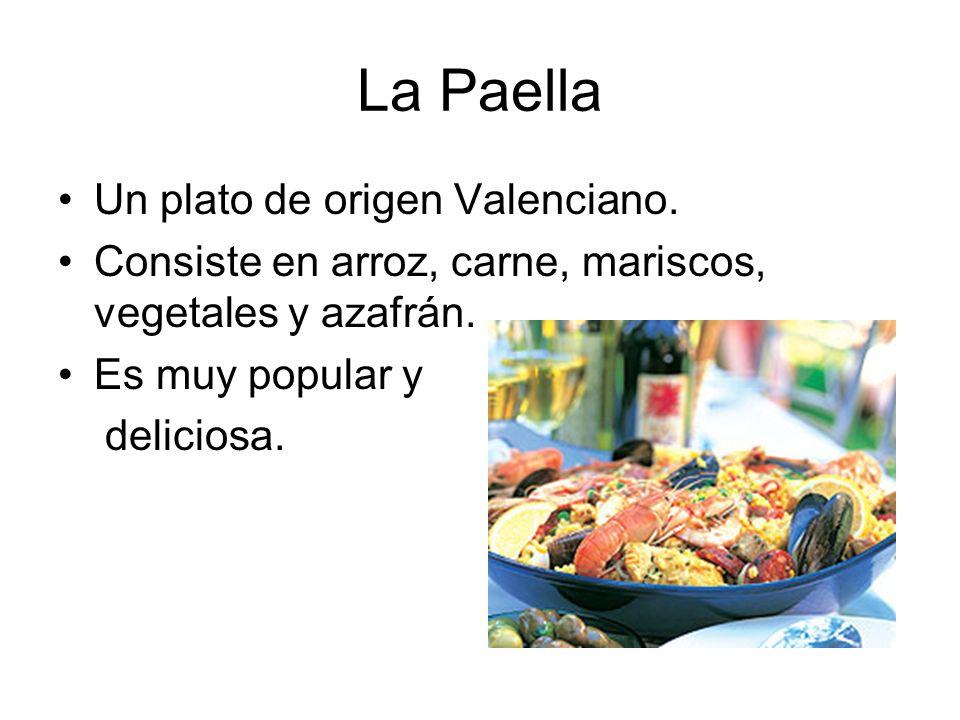 La Paella Un plato de origen Valenciano. Consiste en arroz, carne, mariscos, vegetales y azafrán. Es muy popular y deliciosa.
