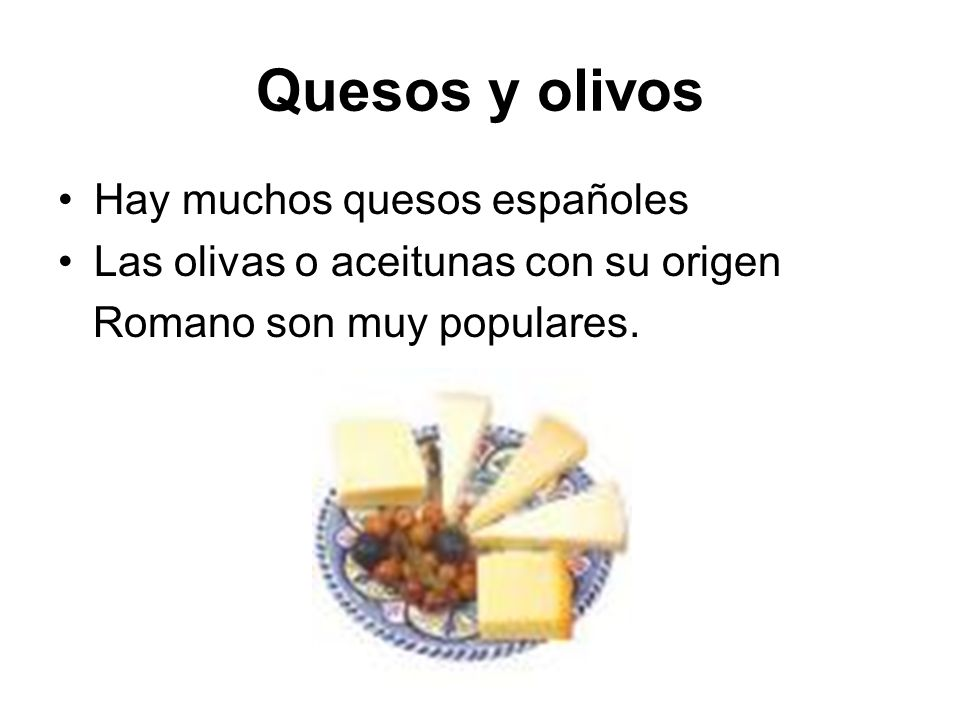 Quesos y olivos Hay muchos quesos españoles Las olivas o aceitunas con su origen Romano son muy populares.
