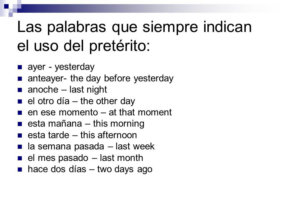 Las palabras que siempre indican el uso del pretérito: ayer - yesterday anteayer- the day before yesterday anoche – last night el otro día – the other