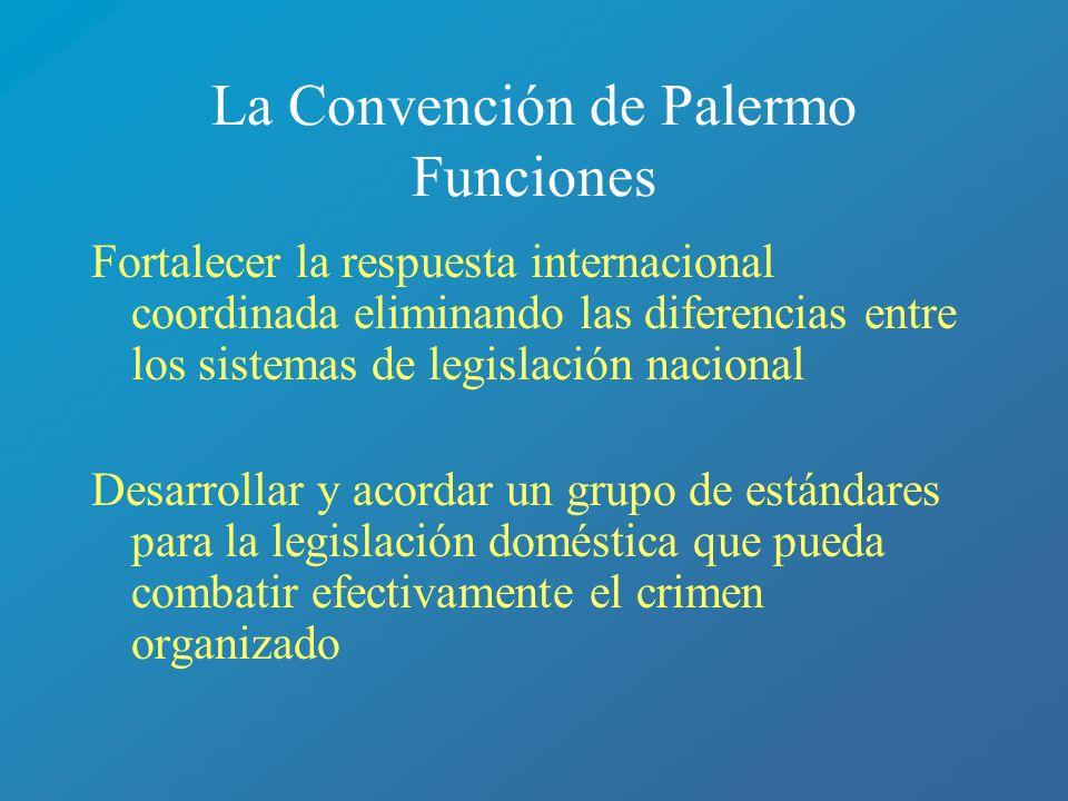 La Convención de Palermo Funciones Fortalecer la respuesta internacional coordinada eliminando las diferencias entre los sistemas de legislación nacio