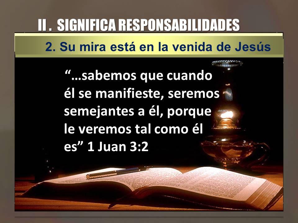 II. SIGNIFICA RESPONSABILIDADES …sabemos que cuando él se manifieste, seremos semejantes a él, porque le veremos tal como él es 1 Juan 3:2 2. Su mira