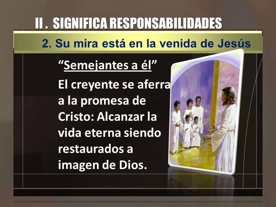 II. SIGNIFICA RESPONSABILIDADES Semejantes a él El creyente se aferra a la promesa de Cristo: Alcanzar la vida eterna siendo restaurados a imagen de D