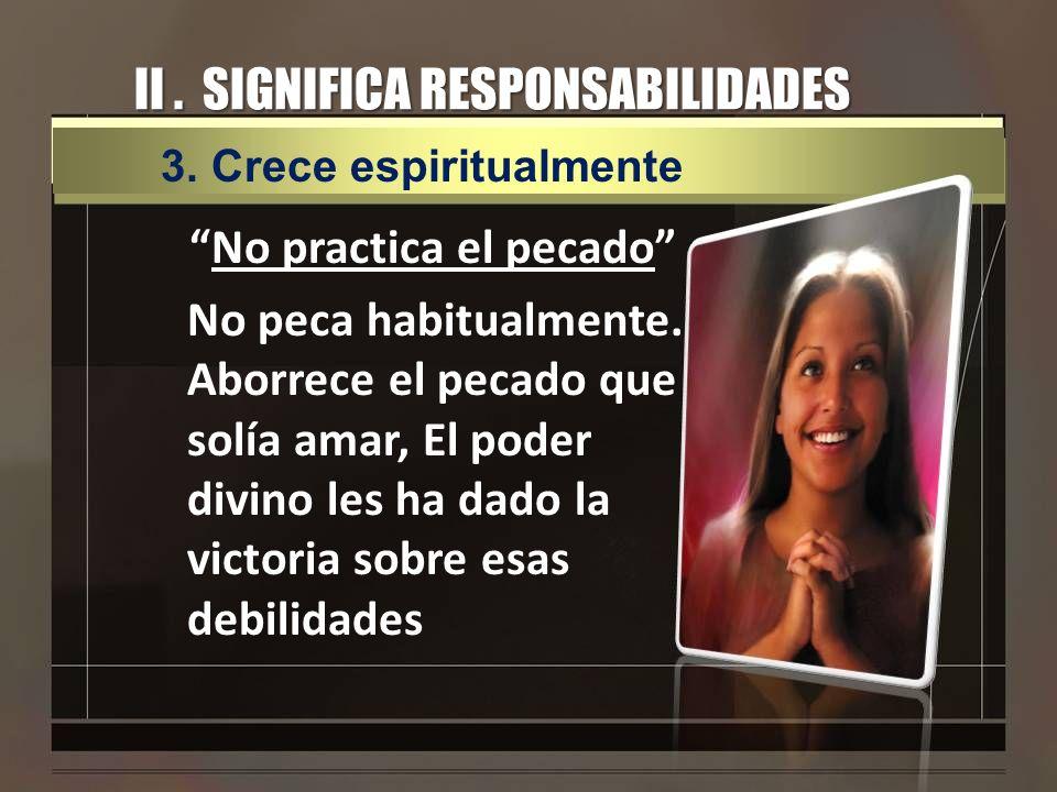 II. SIGNIFICA RESPONSABILIDADES No practica el pecado No peca habitualmente. Aborrece el pecado que solía amar, El poder divino les ha dado la victori