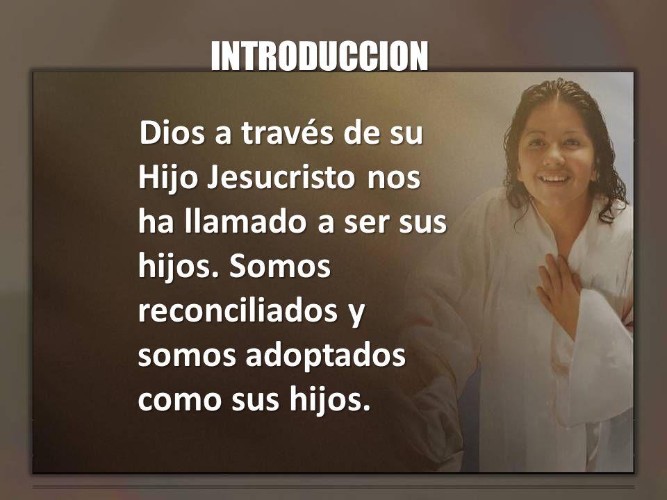 INTRODUCCION Dios a través de su Hijo Jesucristo nos ha llamado a ser sus hijos. Somos reconciliados y somos adoptados como sus hijos.