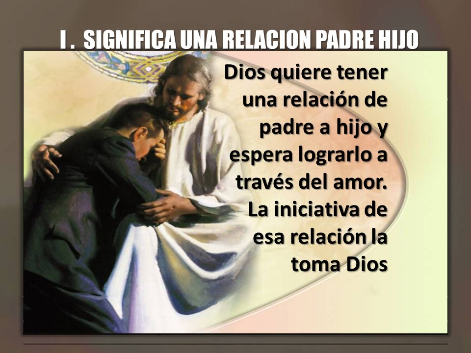 I. SIGNIFICA UNA RELACION PADRE HIJO Dios quiere tener una relación de padre a hijo y espera lograrlo a través del amor. La iniciativa de esa relación