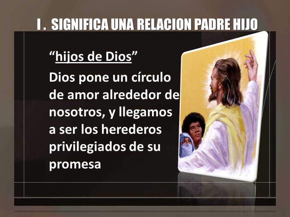 I. SIGNIFICA UNA RELACION PADRE HIJO hijos de Dios Dios pone un círculo de amor alrededor de nosotros, y llegamos a ser los herederos privilegiados de