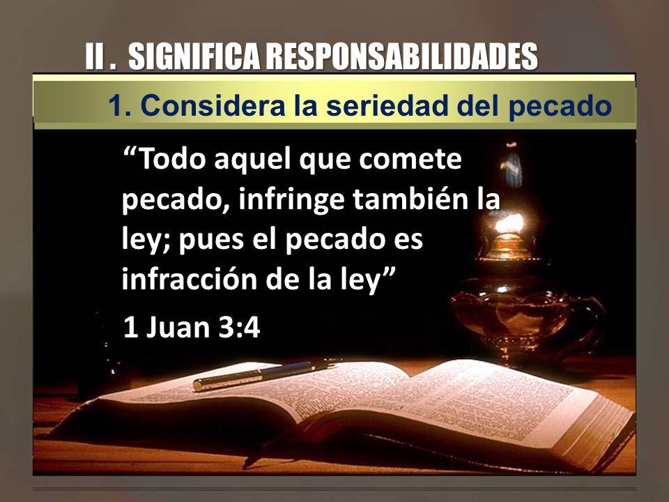 II. SIGNIFICA RESPONSABILIDADES Todo aquel que comete pecado, infringe también la ley; pues el pecado es infracción de la ley 1 Juan 3:4 1.Considera l