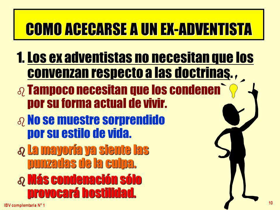 IBV complemtaria Nº 1 10 COMO ACECARSE A UN EX-ADVENTISTA 1. 1. Los ex adventistas no necesitan que los convenzan respecto a las doctrinas. b b Tampoc