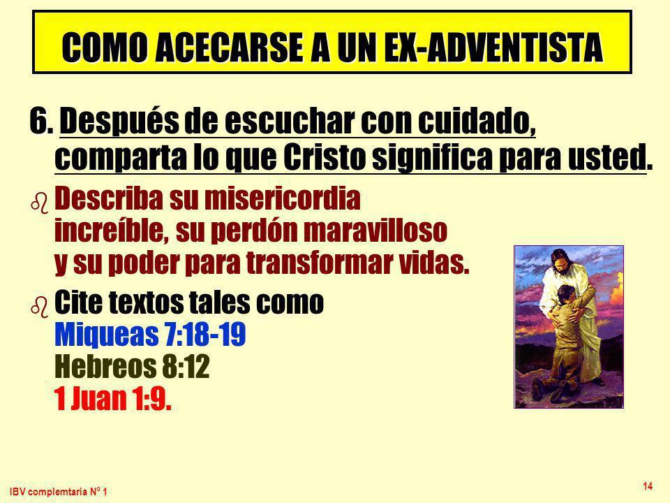 IBV complemtaria Nº 1 14 COMO ACECARSE A UN EX-ADVENTISTA 6. 6. Después de escuchar con cuidado, comparta lo que Cristo significa para usted. b b Desc