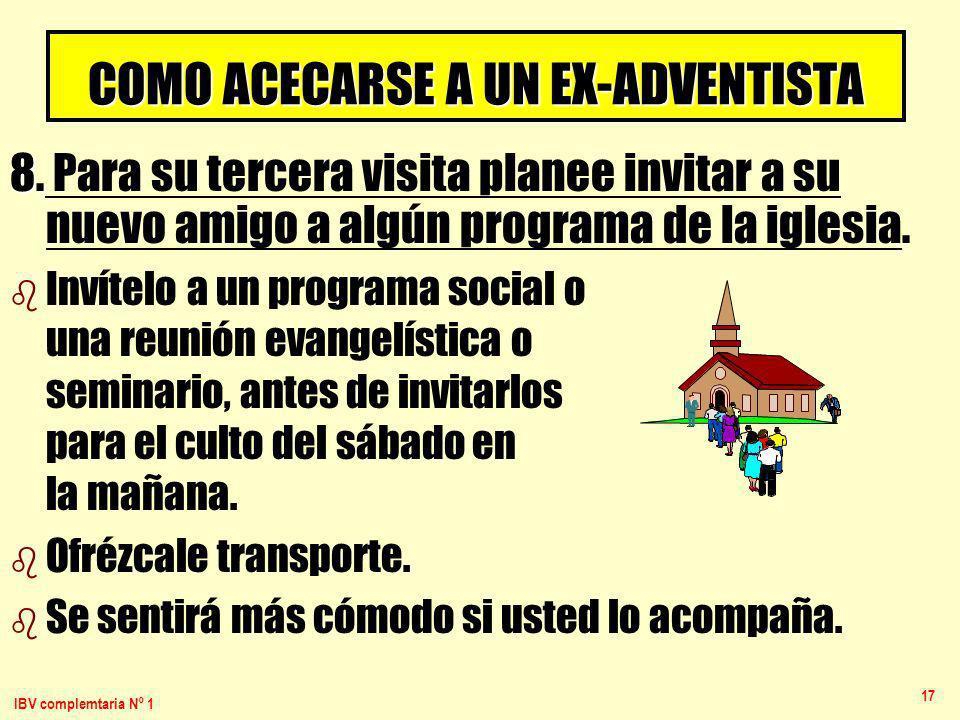 IBV complemtaria Nº 1 17 COMO ACECARSE A UN EX-ADVENTISTA 8. 8. Para su tercera visita planee invitar a su nuevo amigo a algún programa de la iglesia.