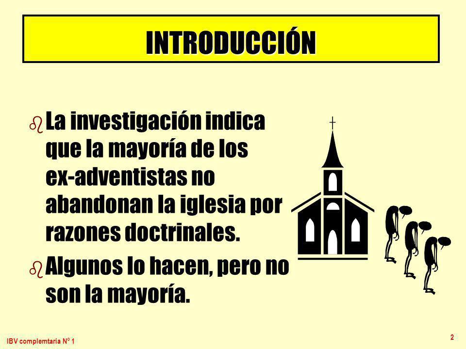 IBV complemtaria Nº 1 2 INTRODUCCIÓN b b La investigación indica que la mayoría de los ex-adventistas no abandonan la iglesia por razones doctrinales.