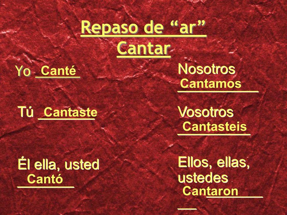 Repaso de ar Cantar Yo ______ Tú _______ Él ella, usted _______ Nosotros __________ Vosotros _________ Ellos, ellas, ustedes _________ ___ Canté Cantaste Cantó Cantamos Cantasteis Cantaron