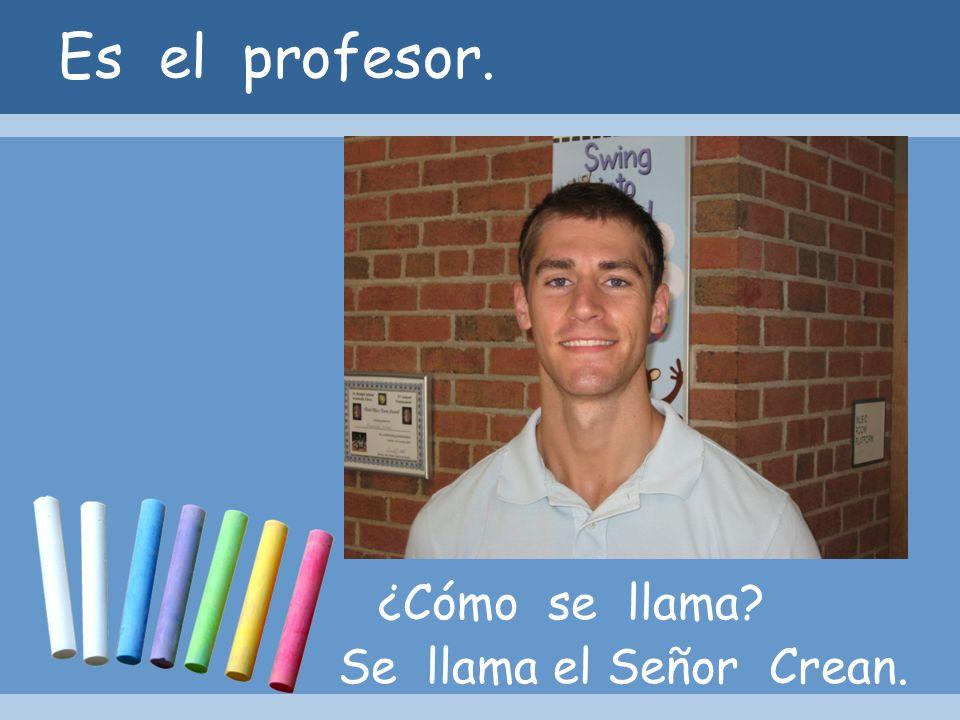 Es el profesor. ¿Cómo se llama? Se llama el Señor Crean.
