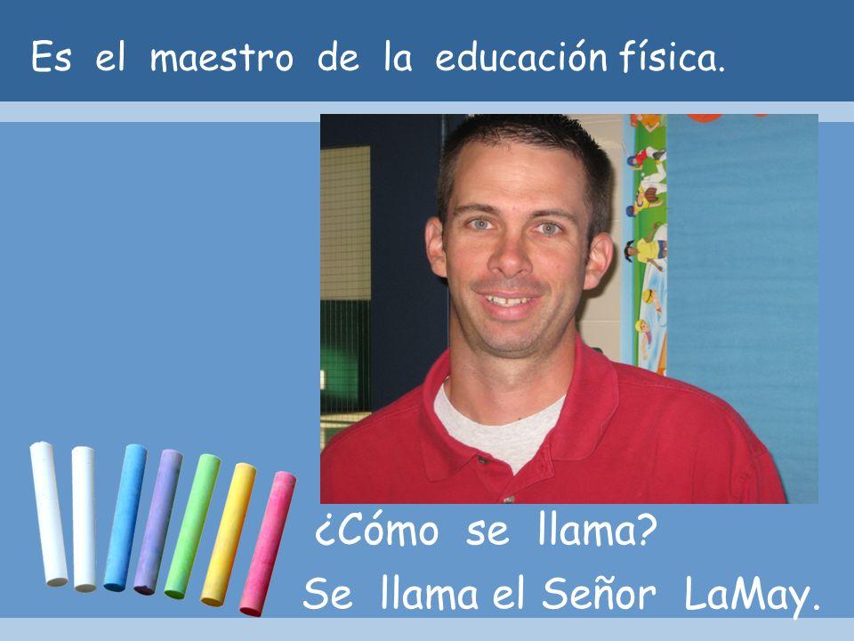 Es el maestro de la educación física. ¿Cómo se llama? Se llama el Señor LaMay.