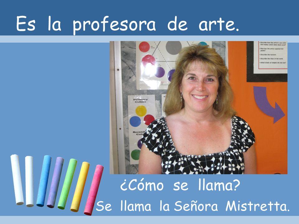 Es la profesora de arte. ¿Cómo se llama? Se llama la Señora Mistretta.