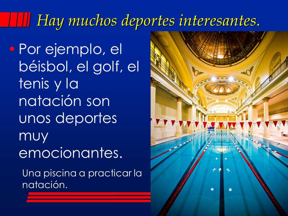 Hay muchos deportes interesantes. Por ejemplo, el béisbol, el golf, el tenis y la natación son unos deportes muy emocionantes. Una piscina a practicar