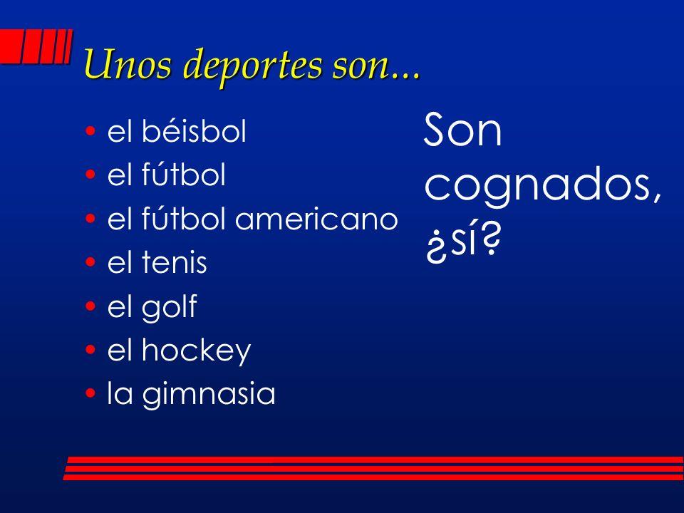 Unos deportes son... el béisbol el fútbol el fútbol americano el tenis el golf el hockey la gimnasia Son cognados, ¿sí?