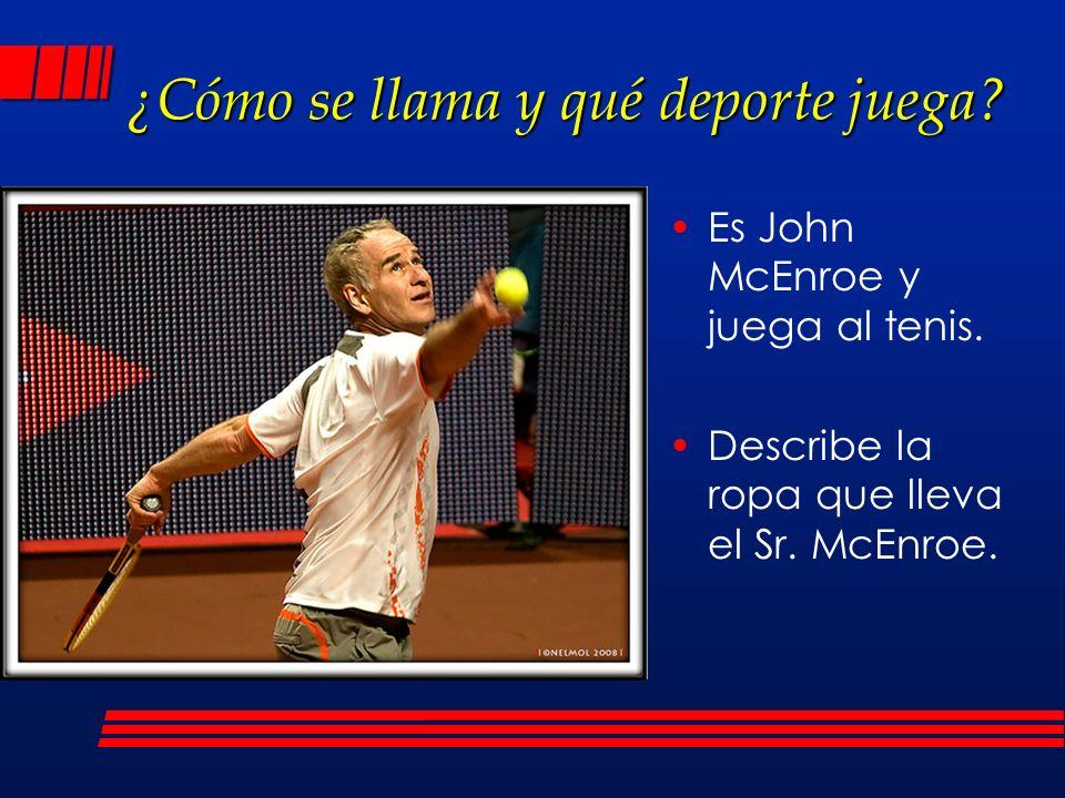 ¿Cómo se llama y qué deporte juega? Es John McEnroe y juega al tenis. Describe la ropa que lleva el Sr. McEnroe.
