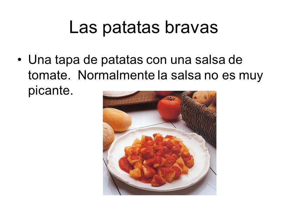 Las patatas bravas Una tapa de patatas con una salsa de tomate. Normalmente la salsa no es muy picante.