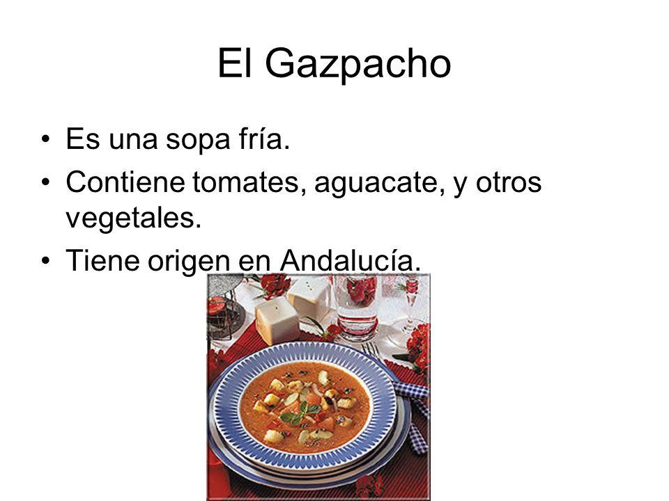 El Gazpacho Es una sopa fría. Contiene tomates, aguacate, y otros vegetales. Tiene origen en Andalucía.