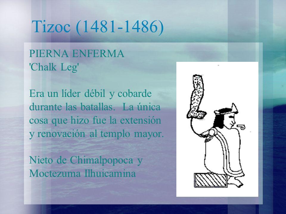 Tizoc (1481-1486) PIERNA ENFERMA 'Chalk Leg' Era un líder débil y cobarde durante las batallas. La única cosa que hizo fue la extensión y renovación a