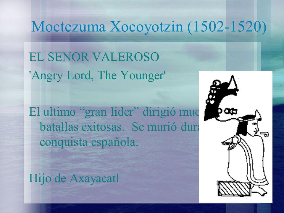 Moctezuma Xocoyotzin (1502-1520) EL SENOR VALEROSO 'Angry Lord, The Younger' El ultimo gran lider dirigió muchas batallas exitosas. Se murió durante l