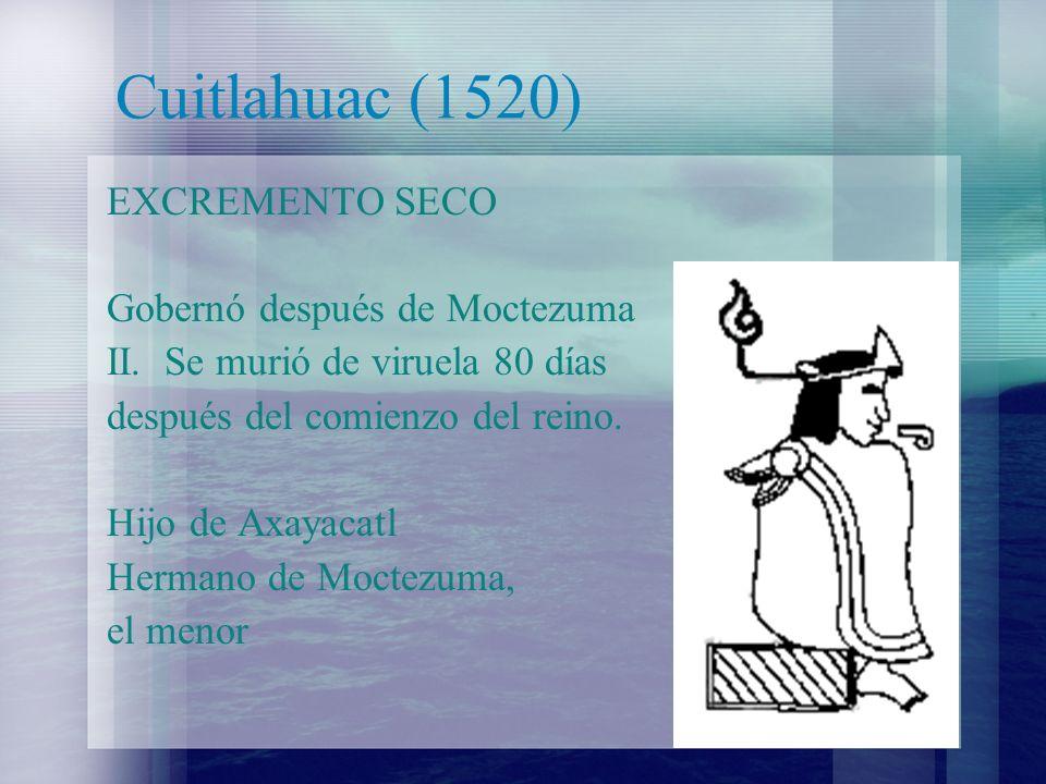 Cuitlahuac (1520) EXCREMENTO SECO Gobernó después de Moctezuma II. Se murió de viruela 80 días después del comienzo del reino. Hijo de Axayacatl Herma