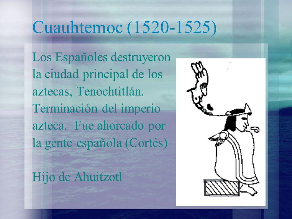 Cuauhtemoc (1520-1525) Los Españoles destruyeron la ciudad principal de los aztecas, Tenochtitlán. Terminación del imperio azteca. Fue ahorcado por la