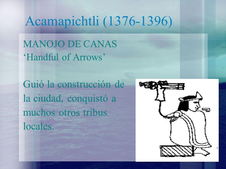 Acamapichtli (1376-1396) MANOJO DE CANAS Handful of Arrows Guió la construcción de la ciudad, conquistó a muchos otros tribus locales.