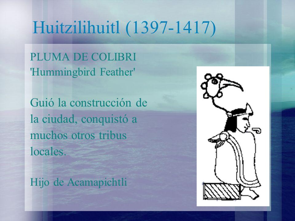 Huitzilihuitl (1397-1417) PLUMA DE COLIBRI 'Hummingbird Feather' Guió la construcción de la ciudad, conquistó a muchos otros tribus locales. Hijo de A
