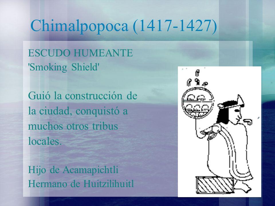 Chimalpopoca (1417-1427) ESCUDO HUMEANTE 'Smoking Shield' Guió la construcción de la ciudad, conquistó a muchos otros tribus locales. Hijo de Acamapic