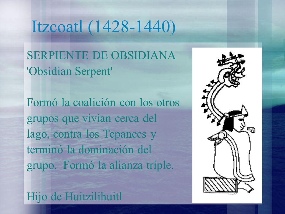 Itzcoatl (1428-1440) SERPIENTE DE OBSIDIANA 'Obsidian Serpent' Formó la coalición con los otros grupos que vivían cerca del lago, contra los Tepanecs