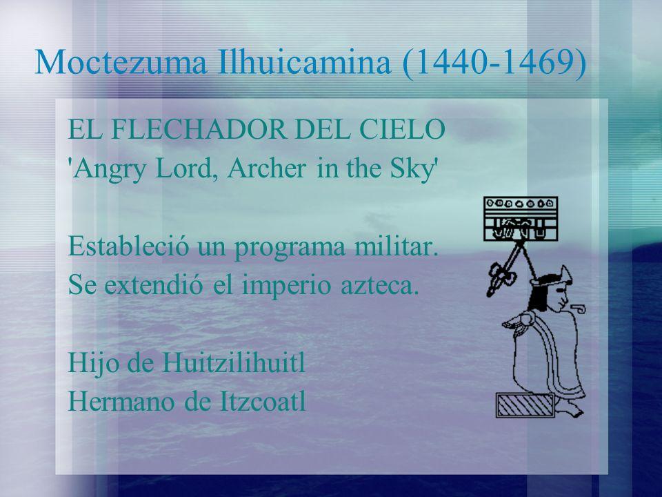 Moctezuma Ilhuicamina (1440-1469) EL FLECHADOR DEL CIELO 'Angry Lord, Archer in the Sky' Estableció un programa militar. Se extendió el imperio azteca