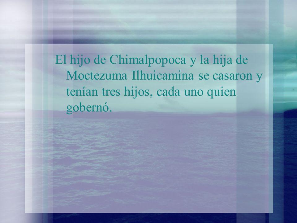 El hijo de Chimalpopoca y la hija de Moctezuma Ilhuicamina se casaron y tenían tres hijos, cada uno quien gobernó.