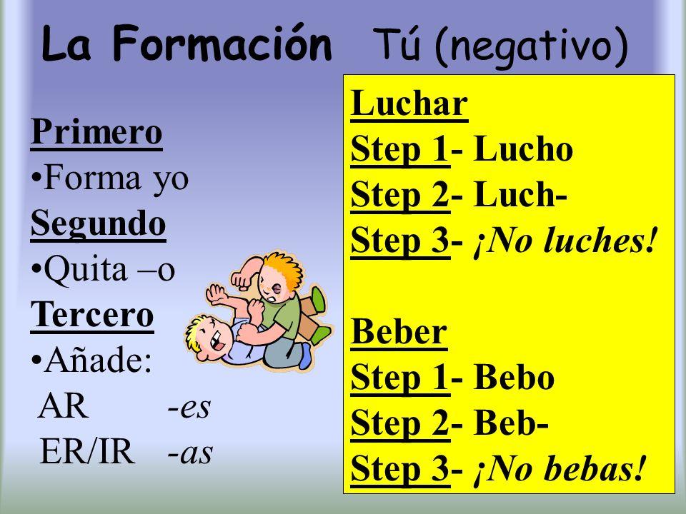La Formación Tú (negativo) Primero Forma yo Segundo Quita –o Tercero Añade: AR -es ER/IR -as Luchar Step 1- Lucho Step 2- Luch- Step 3- ¡No luches! Be