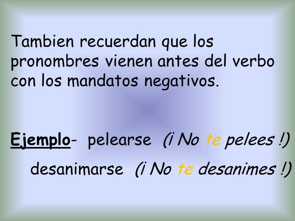 Tambien recuerdan que los pronombres vienen antes del verbo con los mandatos negativos. Ejemplo- pelearse (¡ No te pelees !) desanimarse (¡ No te desa